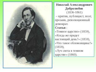 Николай Александрович Добролюбов (1836-1861) – критик, публицист, поэт, проза