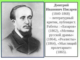 Дмитрий Иванович Писарев (1840-1868) – литературный критик, публицист. Работы
