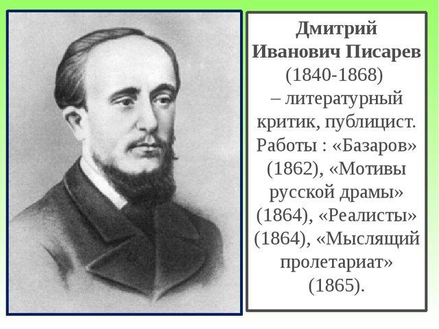 Дмитрий Иванович Писарев (1840-1868) – литературный критик, публицист. Работы...