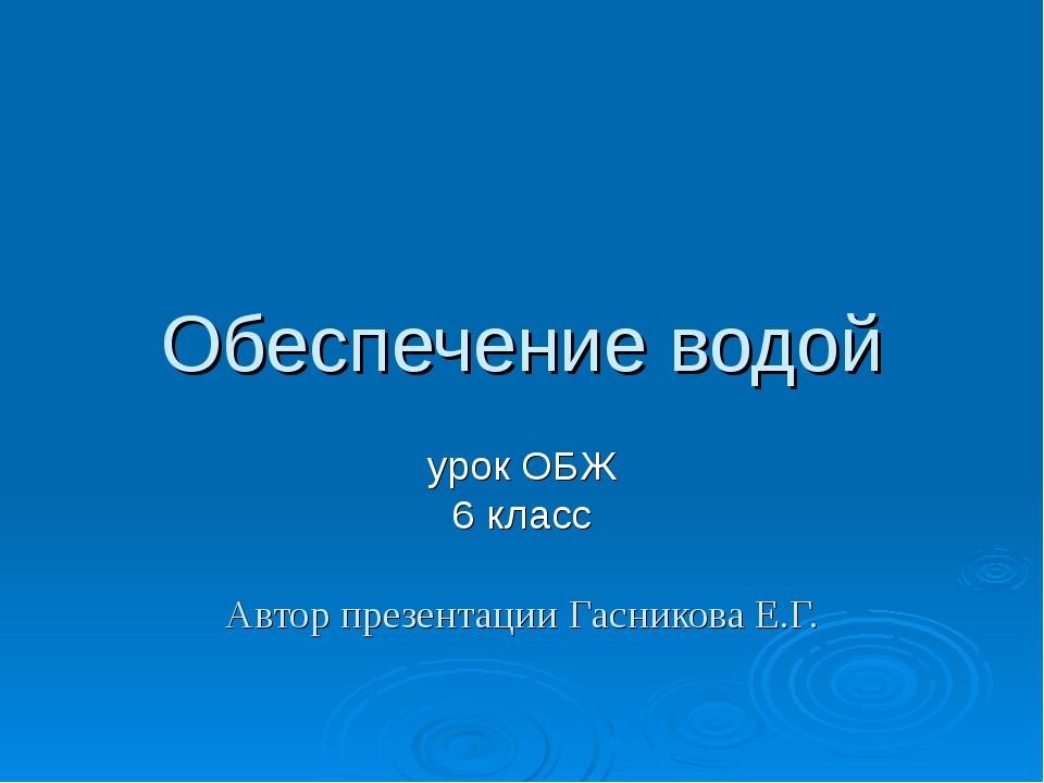 Обеспечение водой урок ОБЖ 6 класс Автор презентации Гасникова Е.Г.
