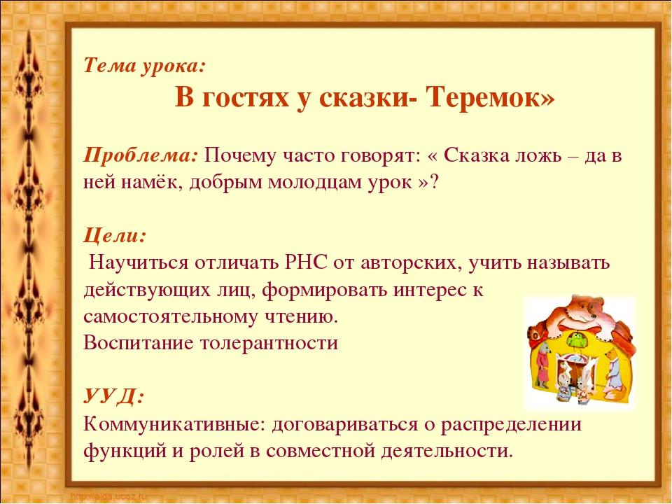 Тема урока: В гостях у сказки- Теремок» Проблема: Почему часто говорят: « Ска...