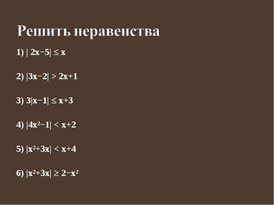 1) | 2x−5| ≤ x 2) |3x−2| > 2x+1 3) 3|x−1| ≤ x+3 4) |4x²−1| < x+2 5) |x²+3x| <...