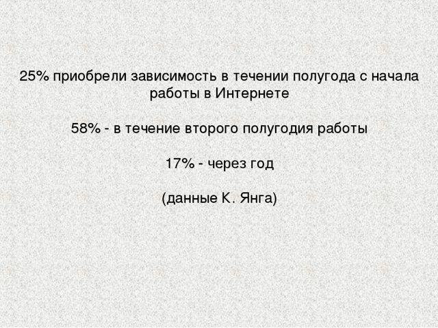 25% приобрели зависимость в течении полугода с начала работы в Интернете 58%...