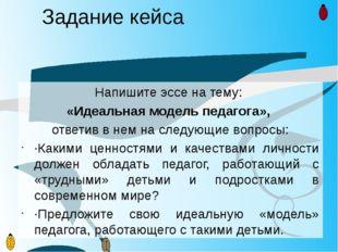 Задание кейса Напишите эссе на тему: «Идеальная модель педагога», ответив в н