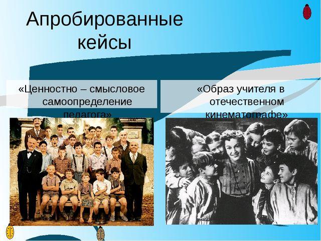 Апробированные кейсы «Ценностно – смысловое самоопределение педагога» «Образ...
