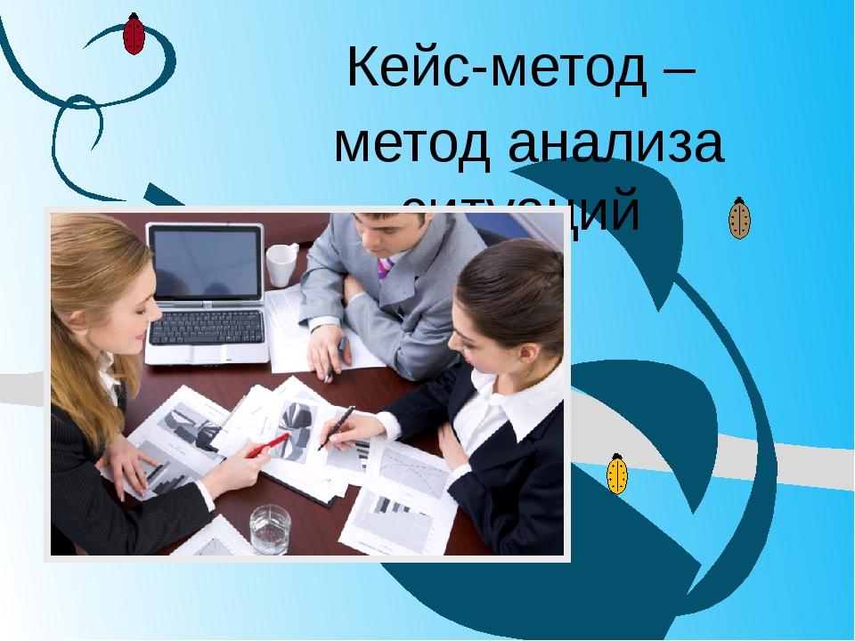 Кейс-метод – метод анализа ситуаций