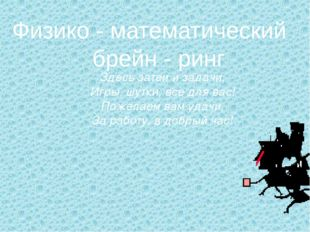 Физико - математический брейн - ринг Здесь затеи и задачи, Игры, шутки, все