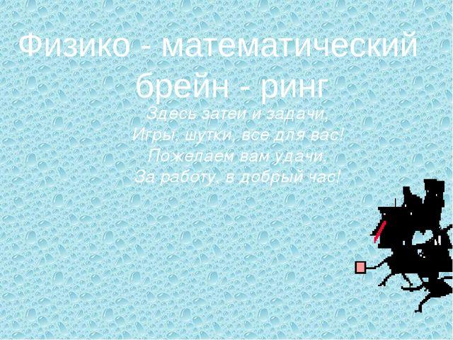 Физико - математический брейн - ринг Здесь затеи и задачи, Игры, шутки, все...