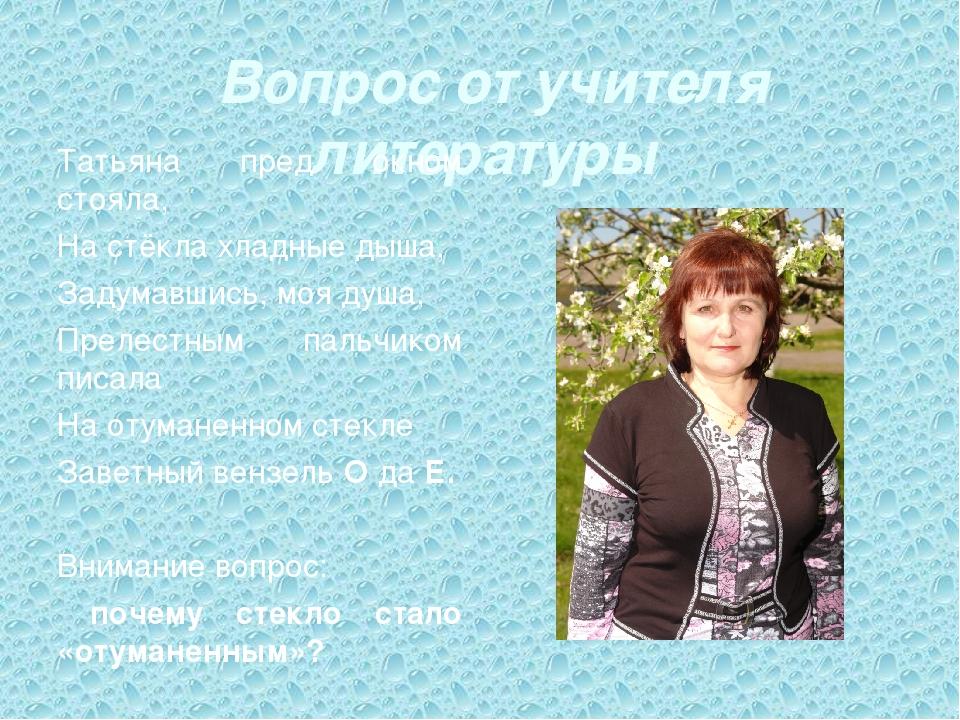 Вопрос от учителя литературы Татьяна пред окном стояла, На стёкла хладные дыш...
