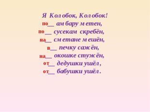 Я Колобок, Колобок! __ амбару метен, __ сусекам скребён, __ сметане мешён, __