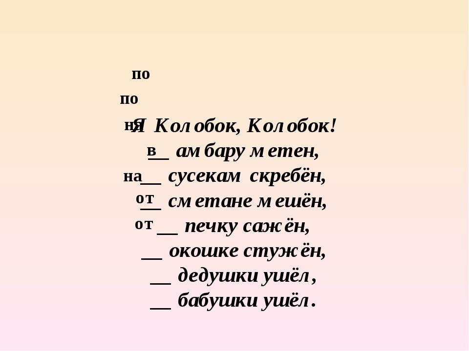 Я Колобок, Колобок! __ амбару метен, __ сусекам скребён, __ сметане мешён, __...