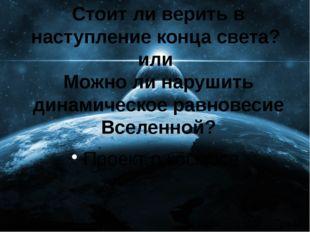 Стоит ли верить в наступление конца света? или Можно ли нарушить динамическое