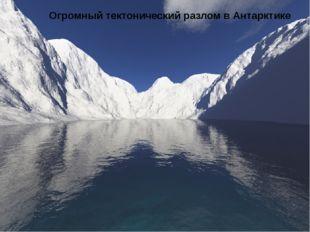 Огромный тектонический разлом в Антарктике