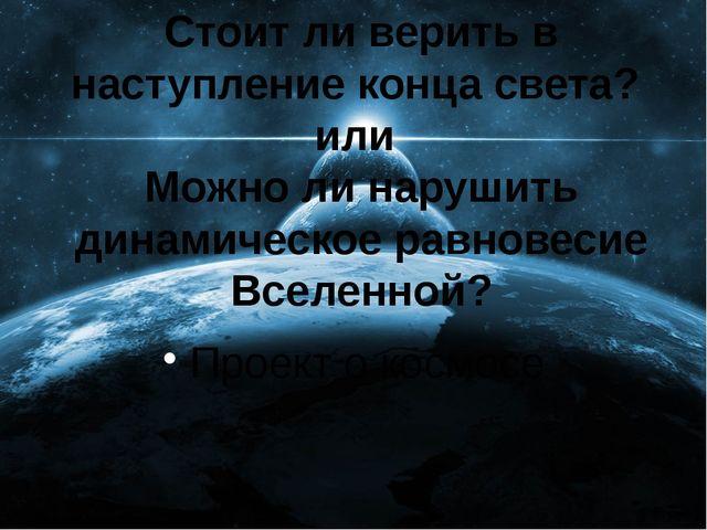 Стоит ли верить в наступление конца света? или Можно ли нарушить динамическое...