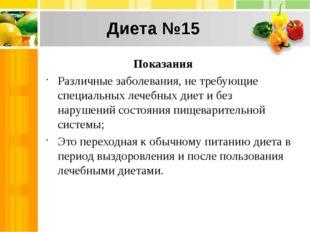Диета №15 Показания Различные заболевания, не требующие специальных лечебных