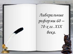 Либеральные реформы 60 – 70-х гг. XIX века.