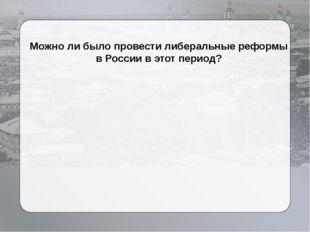 Можно ли было провести либеральные реформы в России в этот период?