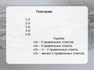 Повторим: 1.А 2.А 3.В 4.В 5.В Оценка: «5» - 5 правильных ответов; «4» - 4 пр