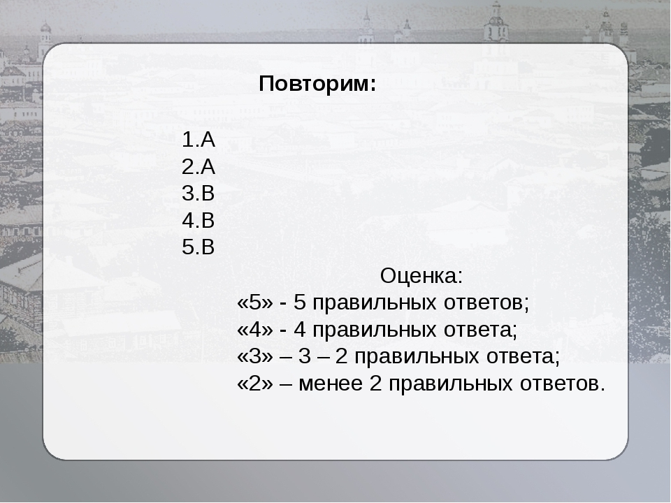 Повторим: 1.А 2.А 3.В 4.В 5.В Оценка: «5» - 5 правильных ответов; «4» - 4 пр...