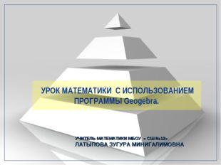 УРОК МАТЕМАТИКИ С ИСПОЛЬЗОВАНИЕМ ПРОГРАММЫ Geogebra. УЧИТЕЛЬ МАТЕМАТИКИ МБОУ