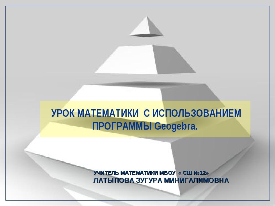 УРОК МАТЕМАТИКИ С ИСПОЛЬЗОВАНИЕМ ПРОГРАММЫ Geogebra. УЧИТЕЛЬ МАТЕМАТИКИ МБОУ...