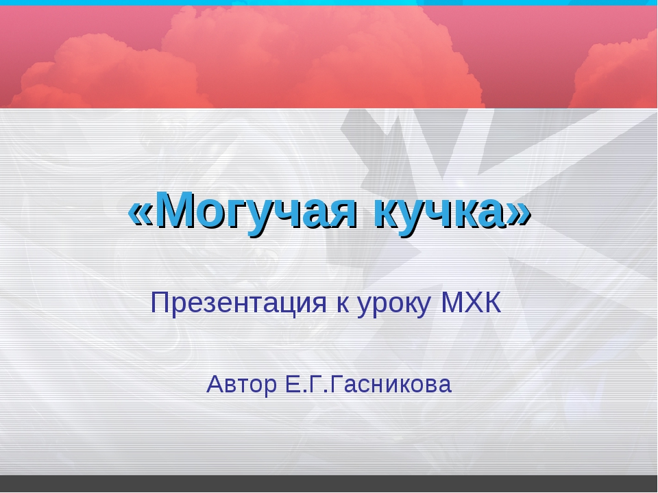 «Могучая кучка» Презентация к уроку МХК Автор Е.Г.Гасникова