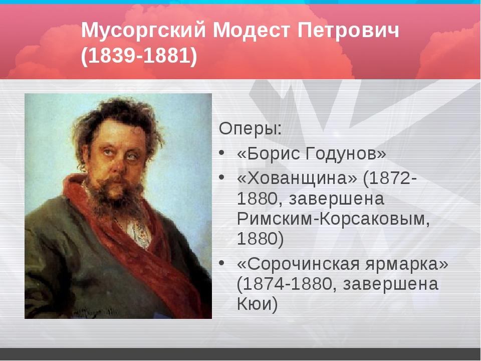 Мусоргский Модест Петрович (1839-1881) Оперы: «Борис Годунов» «Хованщина» (18...