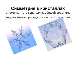 Симметрия в кристаллах Снежинка – это кристалл замёршей воды. Все твёрдые тел