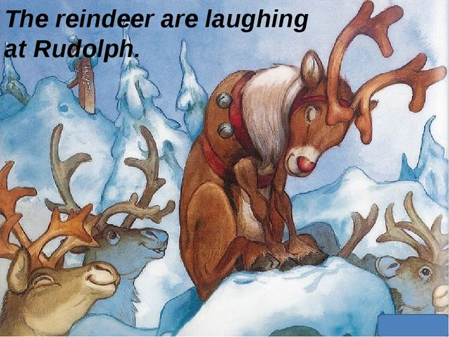 The reindeer are laughing at Rudolph.