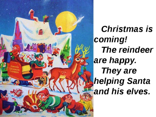 Christmas is coming! The reindeer are happy. They are helping Santa and his...