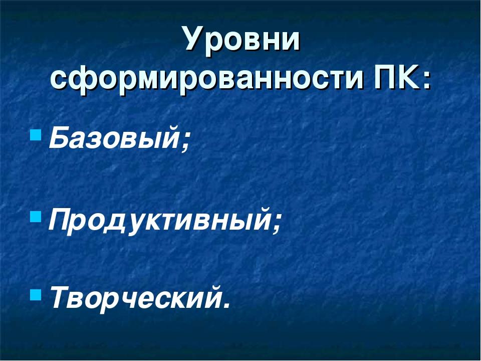Уровни сформированности ПК: Базовый; Продуктивный; Творческий.