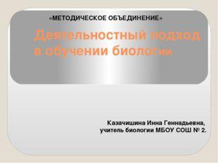 Деятельностный подход в обучении биологии Казачишина Инна Геннадьевна, учител