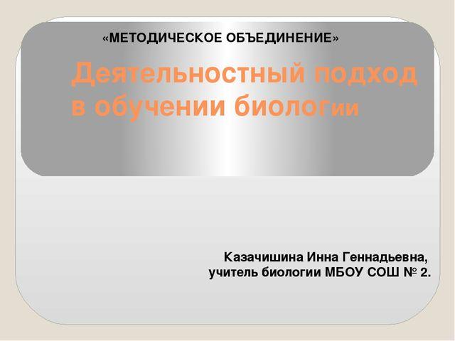Деятельностный подход в обучении биологии Казачишина Инна Геннадьевна, учител...