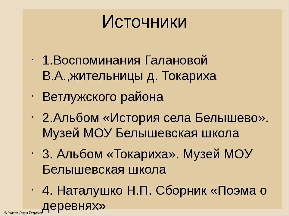 Источники 1.Воспоминания Галановой В.А.,жительницы д. Токариха Ветлужского ра...
