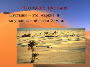 Что такое пустыня Пустыни ─ это жаркие и засушливые области Земли.