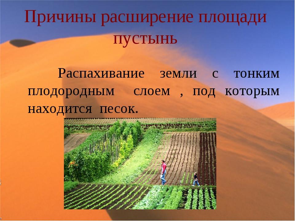 Причины расширение площади пустынь Распахивание земли с тонким плодородным сл...