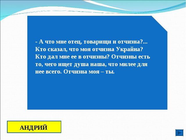 - А что мне отец, товарищи и отчизна?... Кто сказал, что моя отчизна Украйна?...