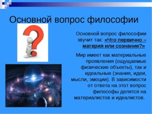 Основной вопрос философии Основной вопрос философии звучит так: «Что первично