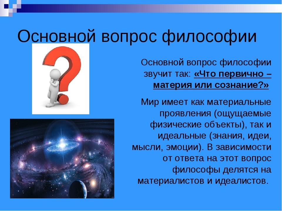 Основной вопрос философии Основной вопрос философии звучит так: «Что первично...