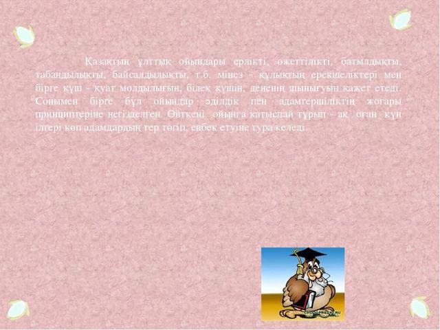 Қазақтың ұлттық ойындары ерлікті, өжеттілікті, батылдықты, табандылықты, бай...
