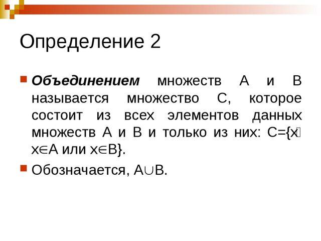 Определение 2 Объединением множеств А и В называется множество С, которое сос...