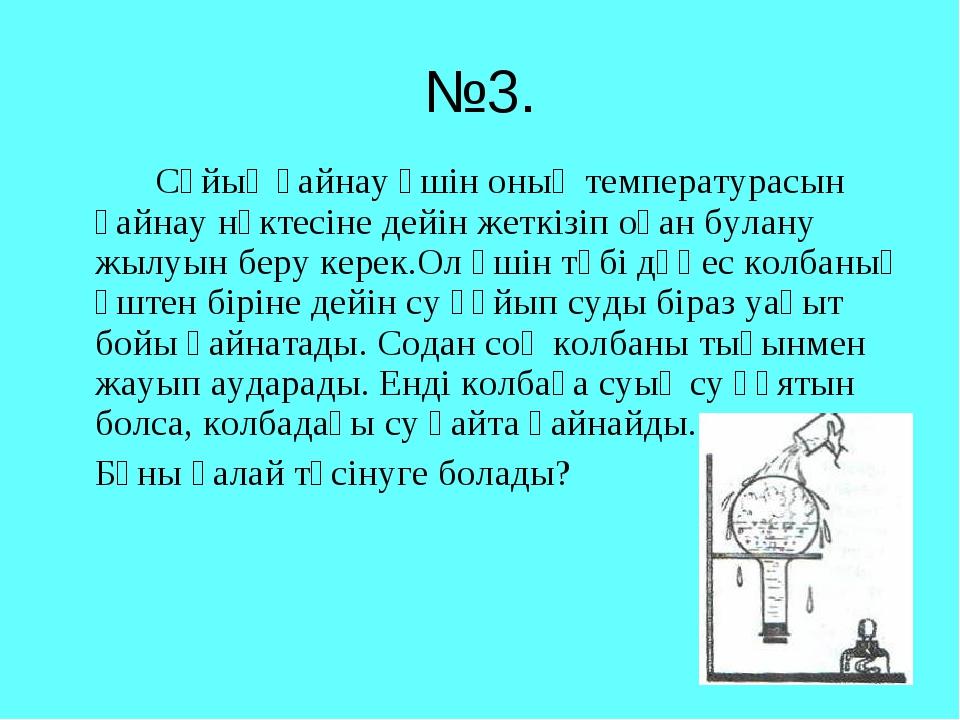 №3. Сұйық қайнау үшін оның температурасын қайнау нүктесіне дейін жеткізіп о...