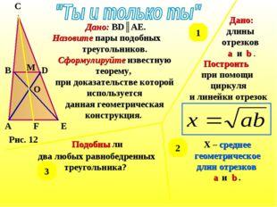 Рис. 12 A B C D E M O F Дано: BD║AE. Назовите пары подобных треугольников. Сф