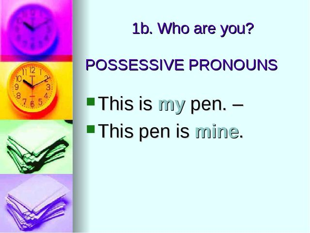 POSSESSIVE PRONOUNS This is my pen. – This pen is mine. 1b. Who are you?