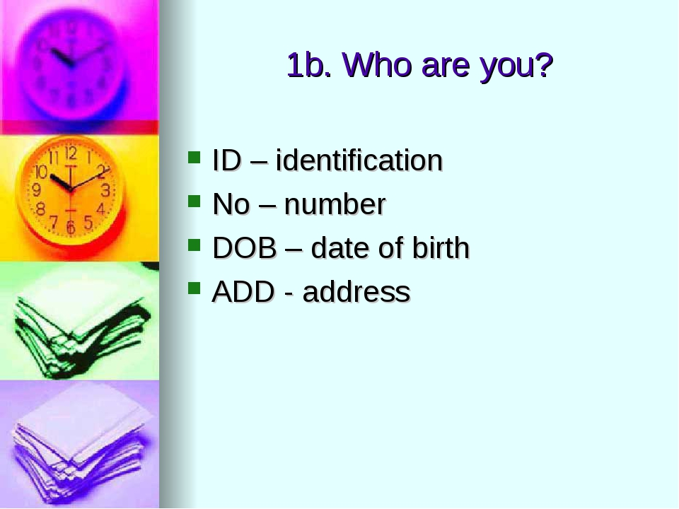 1b. Who are you? ID – identification No – number DOB – date of birth ADD - ad...