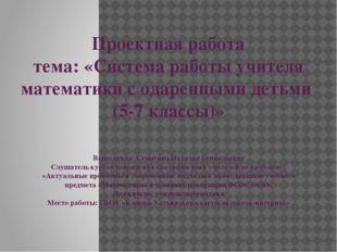 Проектная работа тема: «Система работы учителя математики с одаренными детьми