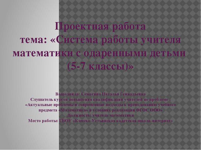 Проектная работа тема: «Система работы учителя математики с одаренными детьми...