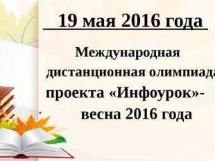 19 мая 2016 года Международная дистанционная олимпиада проекта «Инфоурок»- в