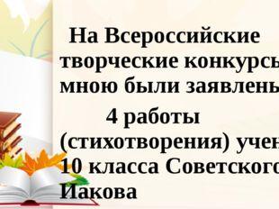 На Всероссийские творческие конкурсы мною были заявлены 4 работы (стихотворе