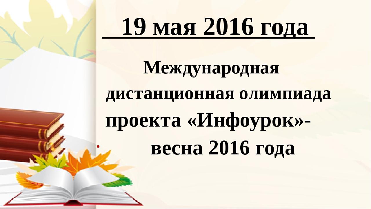 19 мая 2016 года Международная дистанционная олимпиада проекта «Инфоурок»- в...